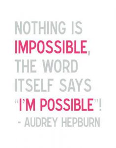 Nothind is impossible. The word itself says I' m possible